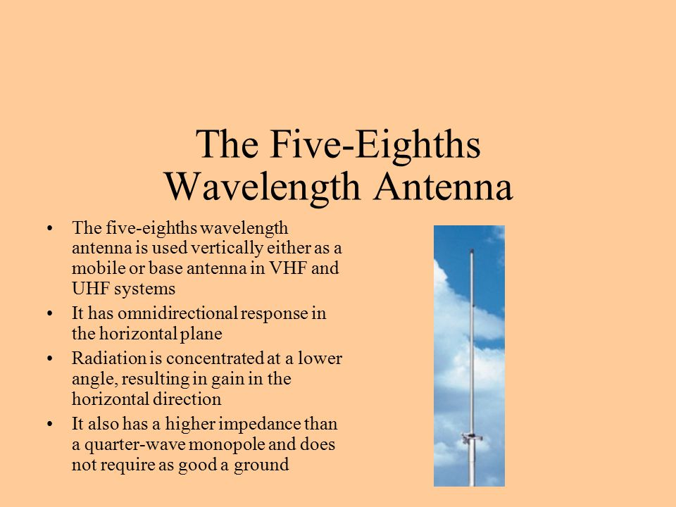 The Five-Eighths Wavelength Antenna The five-eighths wavelength antenna is used vertically either as a mobile or base antenna in VHF and UHF systems It has omnidirectional response in the horizontal plane Radiation is concentrated at a lower angle, resulting in gain in the horizontal direction It also has a higher impedance than a quarter-wave monopole and does not require as good a ground