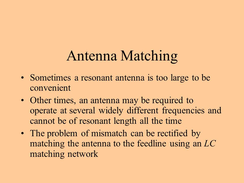 Antenna Matching Sometimes a resonant antenna is too large to be convenient Other times, an antenna may be required to operate at several widely diffe