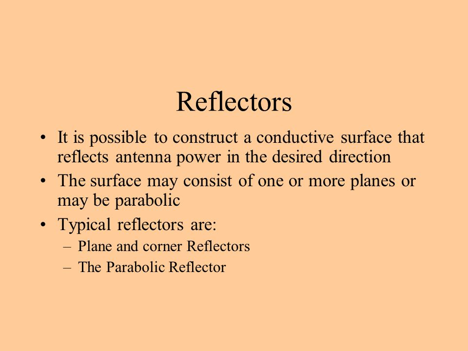 Reflectors It is possible to construct a conductive surface that reflects antenna power in the desired direction The surface may consist of one or mor