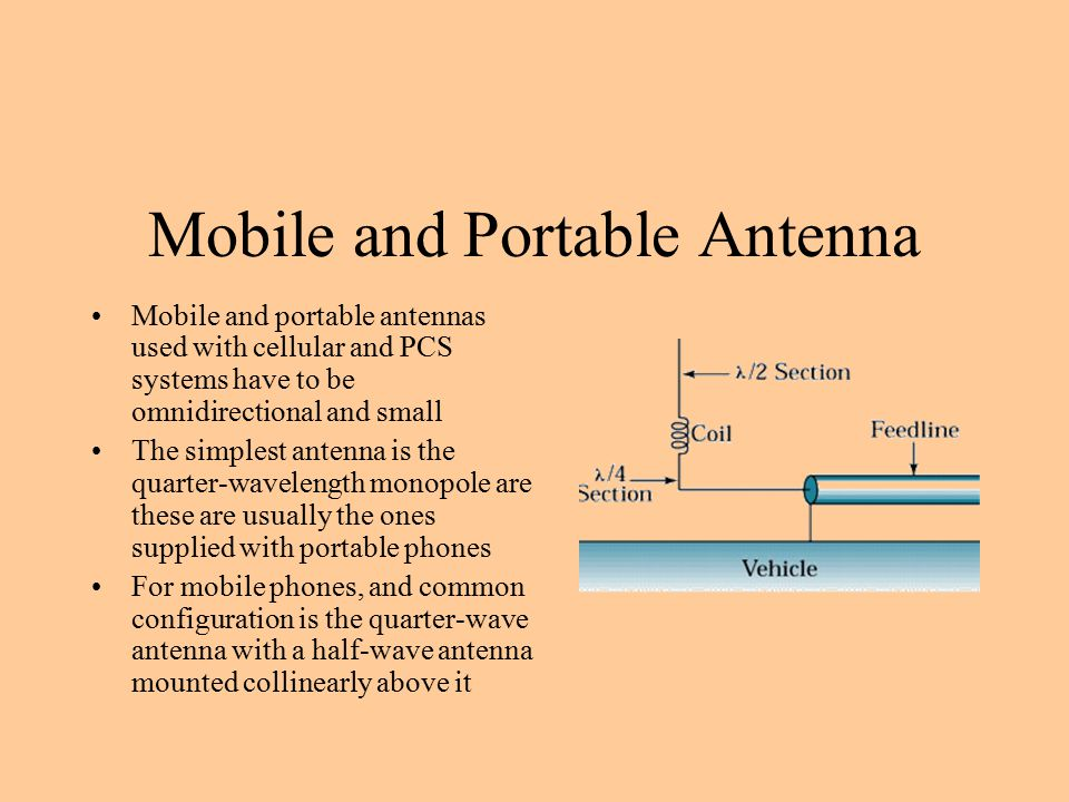 Mobile and Portable Antenna Mobile and portable antennas used with cellular and PCS systems have to be omnidirectional and small The simplest antenna is the quarter-wavelength monopole are these are usually the ones supplied with portable phones For mobile phones, and common configuration is the quarter-wave antenna with a half-wave antenna mounted collinearly above it