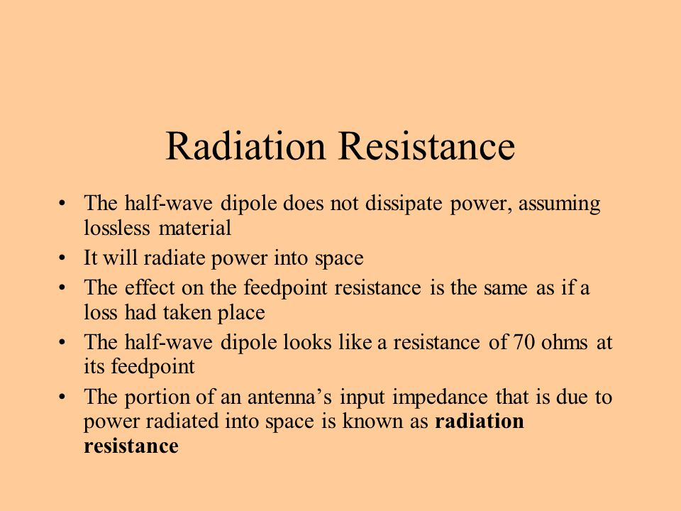 Radiation Resistance The half-wave dipole does not dissipate power, assuming lossless material It will radiate power into space The effect on the feed