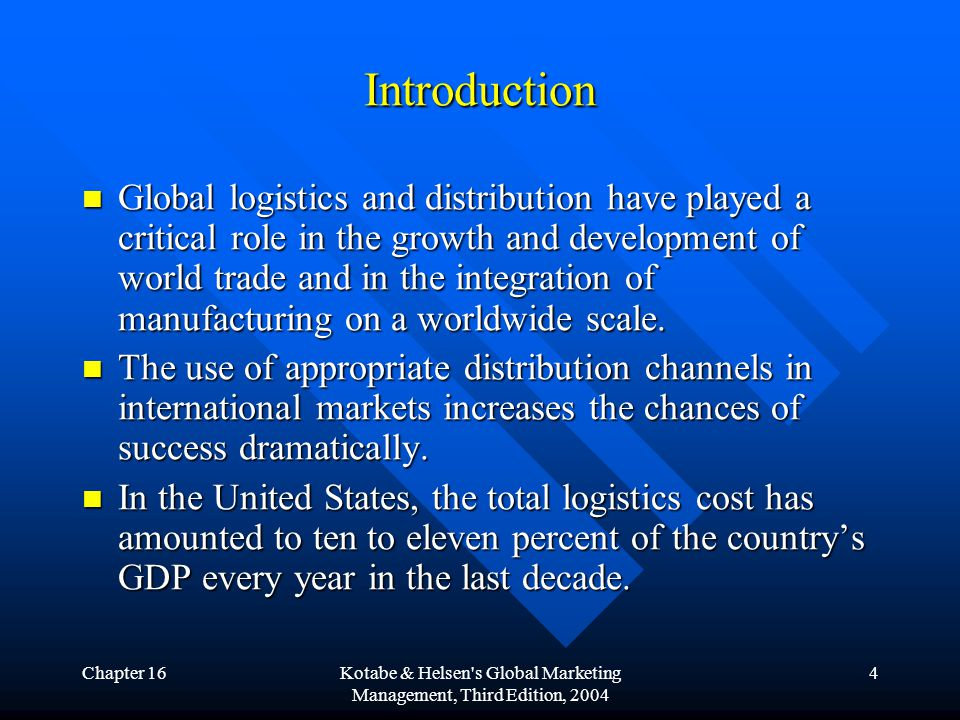 Chapter 16Kotabe & Helsen s Global Marketing Management, Third Edition, 2004 4 Introduction Global logistics and distribution have played a critical role in the growth and development of world trade and in the integration of manufacturing on a worldwide scale.