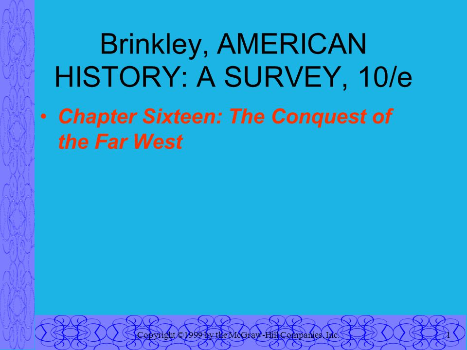Copyright ©1999 by the McGraw-Hill Companies, Inc.1 Brinkley, AMERICAN HISTORY: A SURVEY, 10/e Chapter Sixteen: The Conquest of the Far West