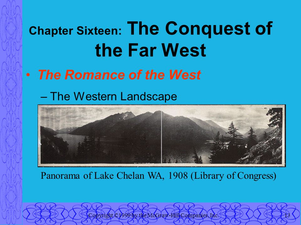 Copyright ©1999 by the McGraw-Hill Companies, Inc.13 Chapter Sixteen: The Conquest of the Far West The Romance of the West –The Western Landscape Panorama of Lake Chelan WA, 1908 (Library of Congress)