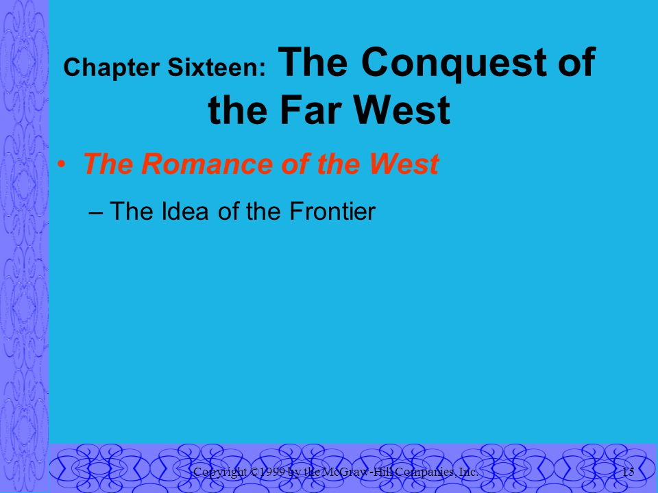 Copyright ©1999 by the McGraw-Hill Companies, Inc.15 Chapter Sixteen: The Conquest of the Far West The Romance of the West –The Idea of the Frontier