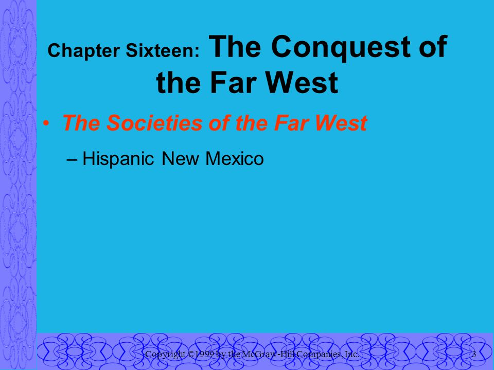 Copyright ©1999 by the McGraw-Hill Companies, Inc.3 Chapter Sixteen: The Conquest of the Far West The Societies of the Far West –Hispanic New Mexico