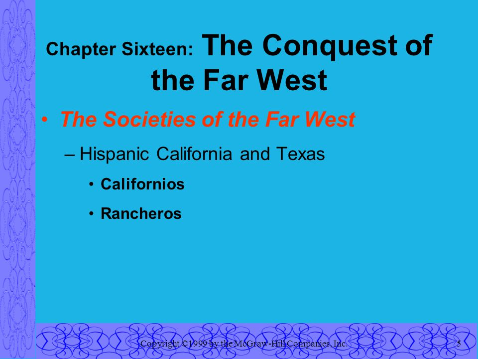 Copyright ©1999 by the McGraw-Hill Companies, Inc.5 Chapter Sixteen: The Conquest of the Far West The Societies of the Far West –Hispanic California and Texas Californios Rancheros