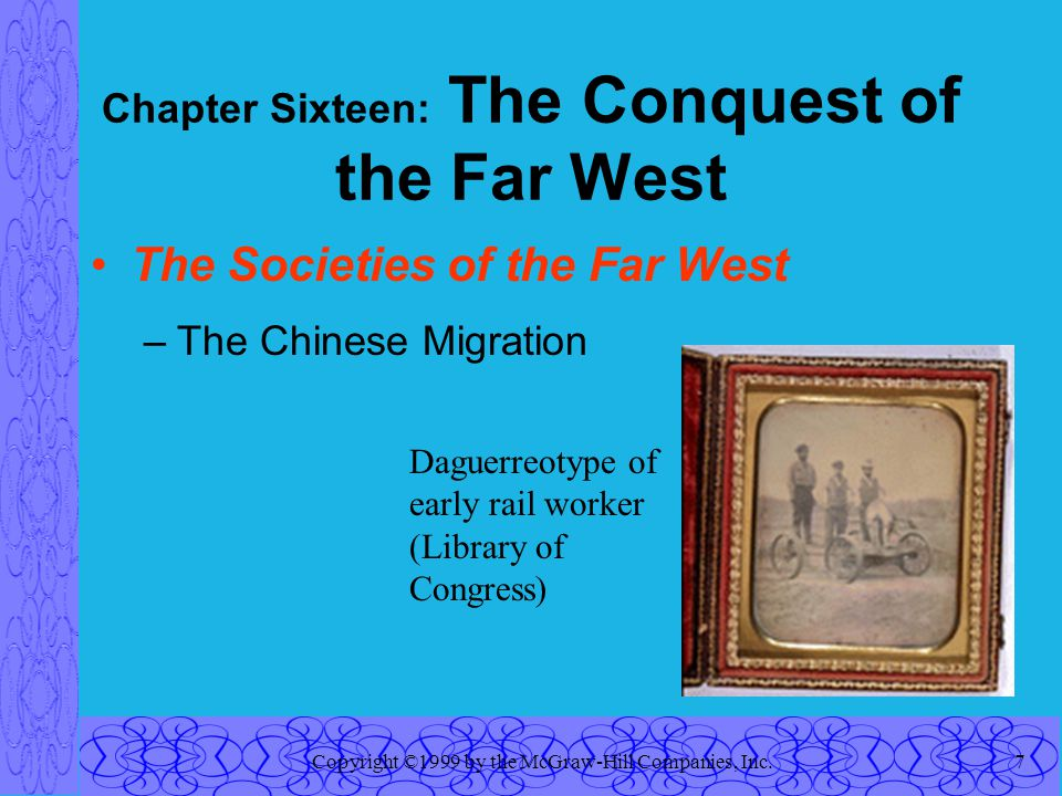 Copyright ©1999 by the McGraw-Hill Companies, Inc.7 Chapter Sixteen: The Conquest of the Far West The Societies of the Far West –The Chinese Migration Daguerreotype of early rail worker (Library of Congress)