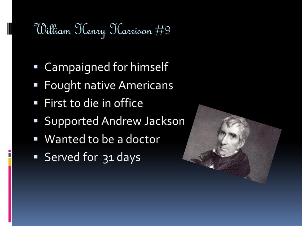 William Henry Harrison #9  Campaigned for himself  Fought native Americans  First to die in office  Supported Andrew Jackson  Wanted to be a doct