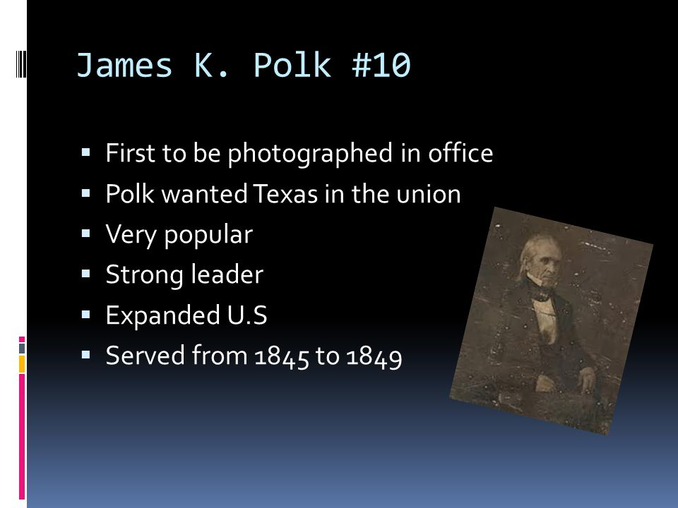 James K. Polk #10  First to be photographed in office  Polk wanted Texas in the union  Very popular  Strong leader  Expanded U.S  Served from 18