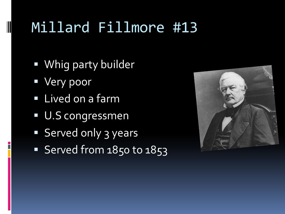 Millard Fillmore #13  Whig party builder  Very poor  Lived on a farm  U.S congressmen  Served only 3 years  Served from 1850 to 1853