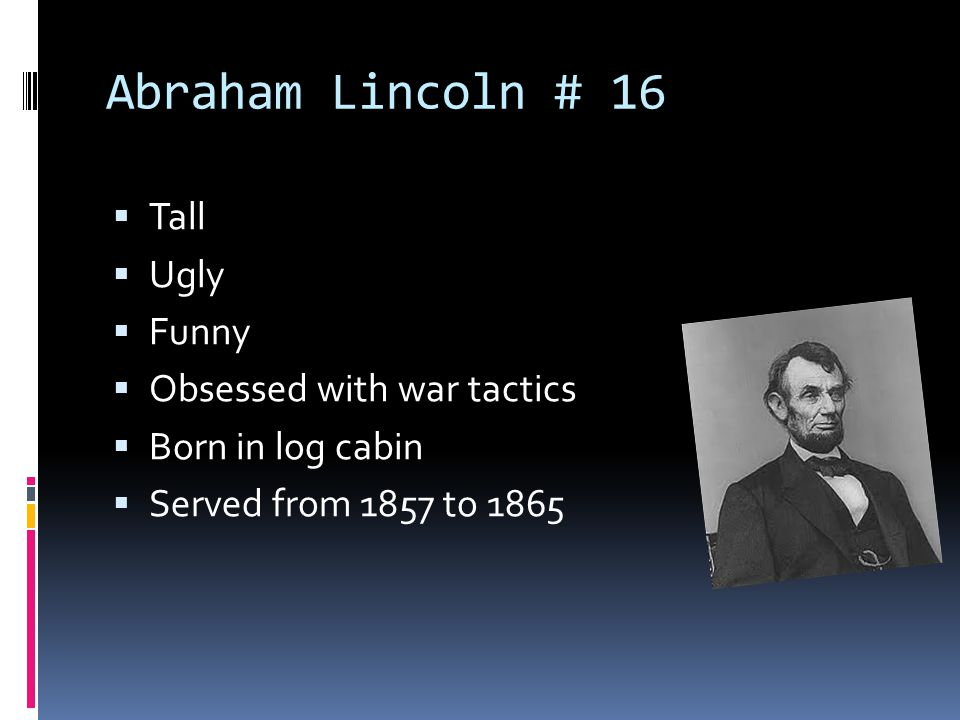 Abraham Lincoln # 16  Tall  Ugly  Funny  Obsessed with war tactics  Born in log cabin  Served from 1857 to 1865
