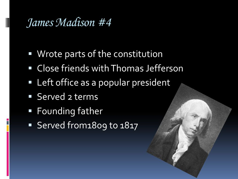 James Madison #4  Wrote parts of the constitution  Close friends with Thomas Jefferson  Left office as a popular president  Served 2 terms  Found