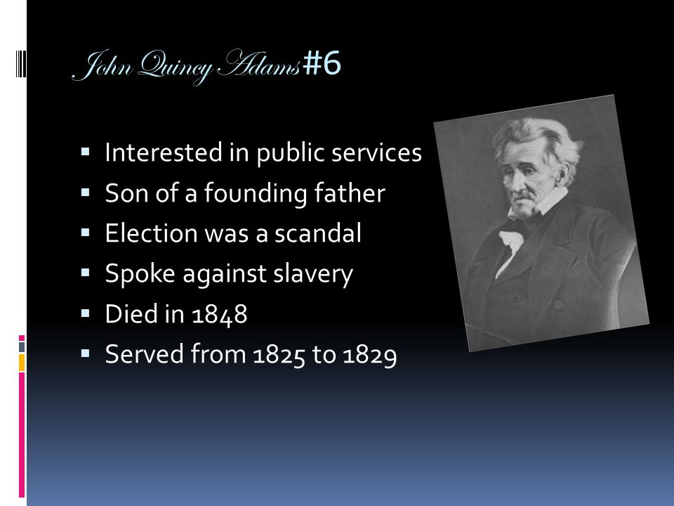 John Quincy Adams #6  Interested in public services  Son of a founding father  Election was a scandal  Spoke against slavery  Died in 1848  Serv