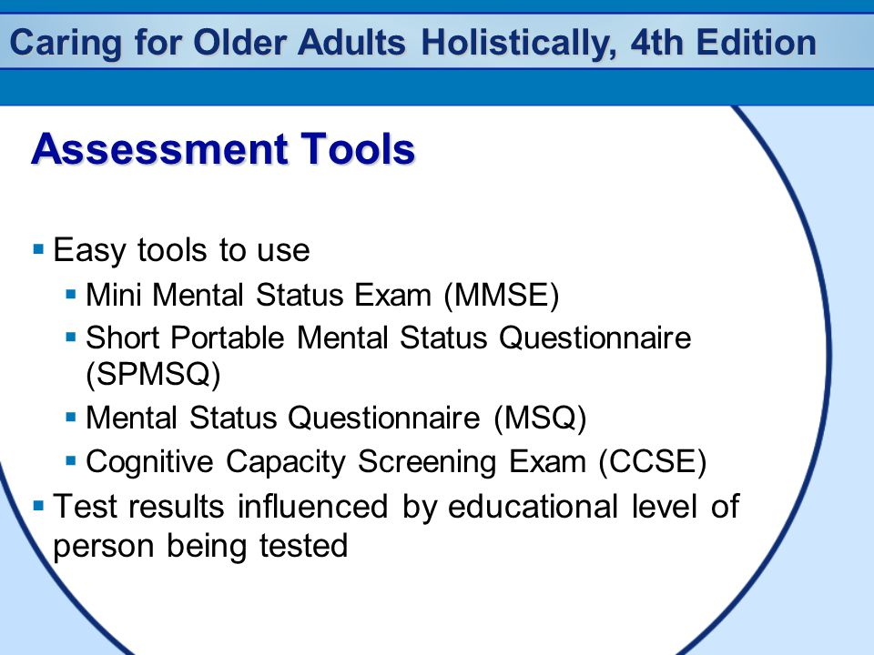 Caring for Older Adults Holistically, 4th Edition Assessment Tools  Easy tools to use  Mini Mental Status Exam (MMSE)  Short Portable Mental Status