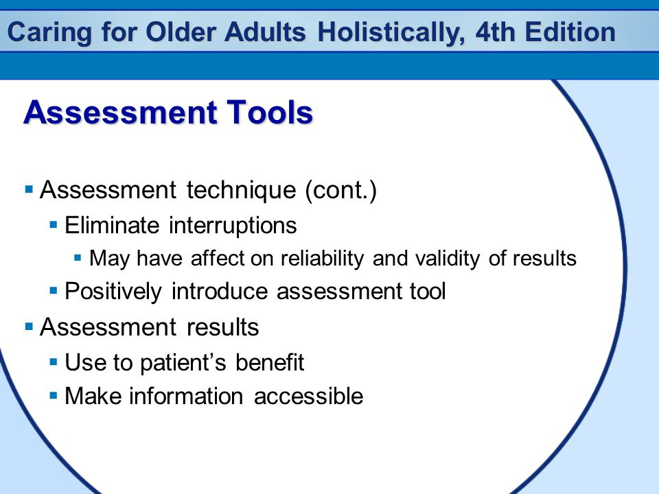 Caring for Older Adults Holistically, 4th Edition Assessment Tools  Assessment technique (cont.)  Eliminate interruptions  May have affect on relia