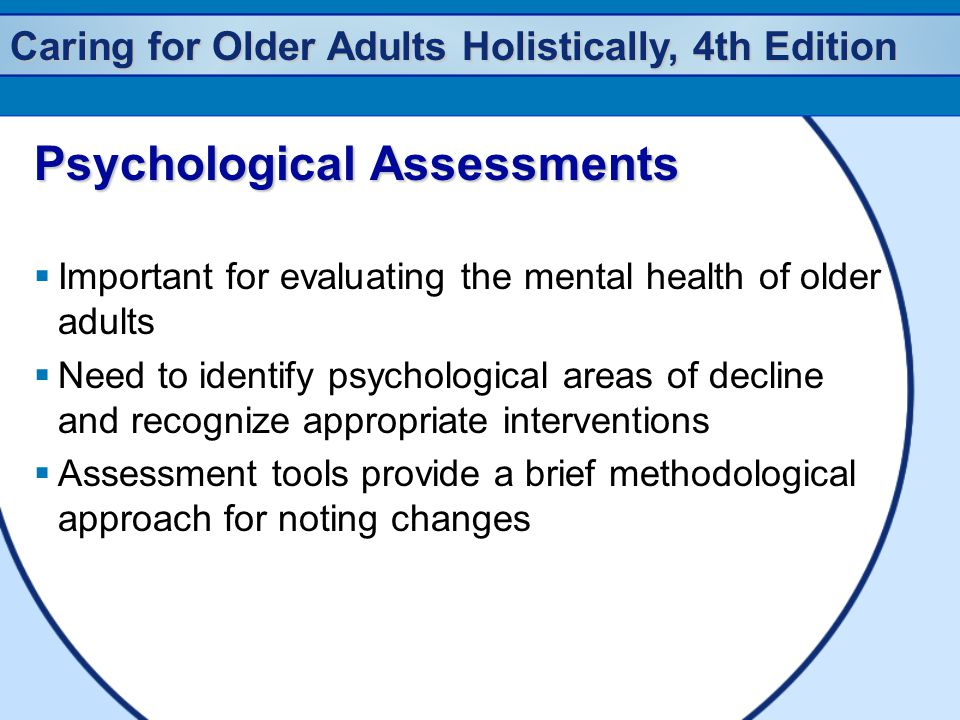 Caring for Older Adults Holistically, 4th Edition Psychological Assessments  Important for evaluating the mental health of older adults  Need to ide
