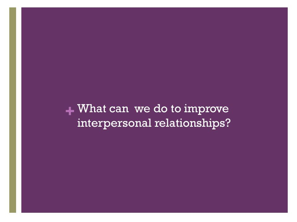 + What can we do to improve interpersonal relationships