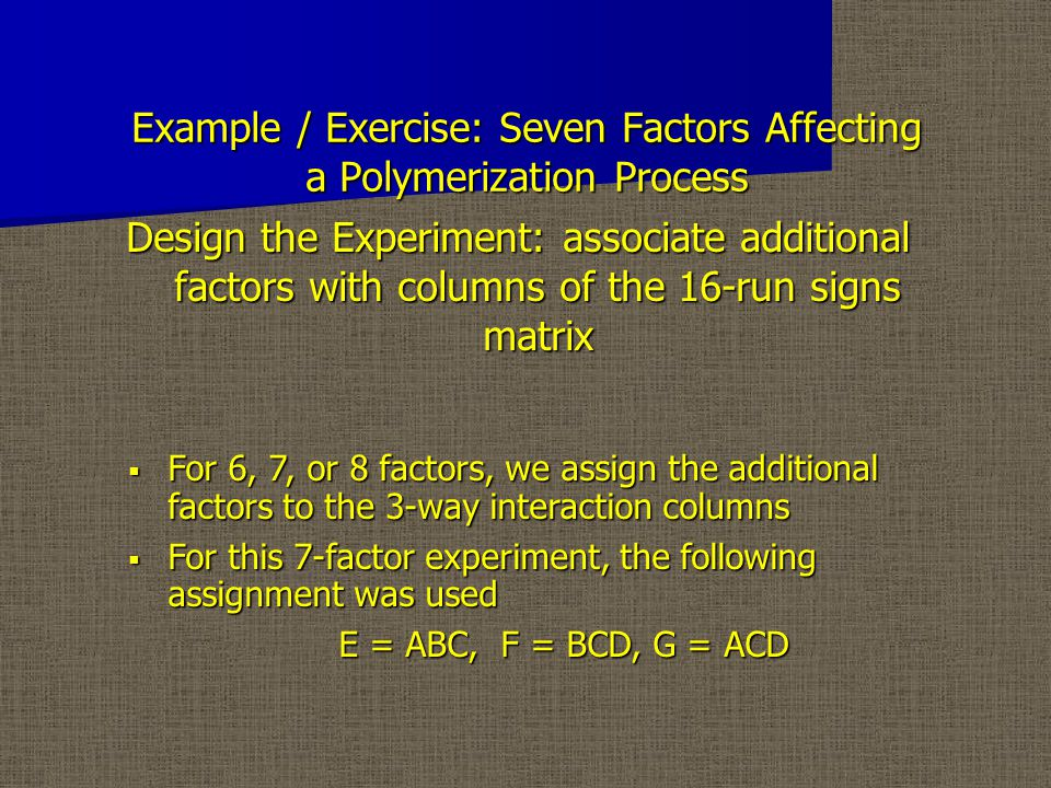 Example / Exercise: Seven Factors Affecting a Polymerization Process Design the Experiment: associate additional factors with columns of the 16-run signs matrix  For 6, 7, or 8 factors, we assign the additional factors to the 3-way interaction columns  For this 7-factor experiment, the following assignment was used E = ABC, F = BCD, G = ACD