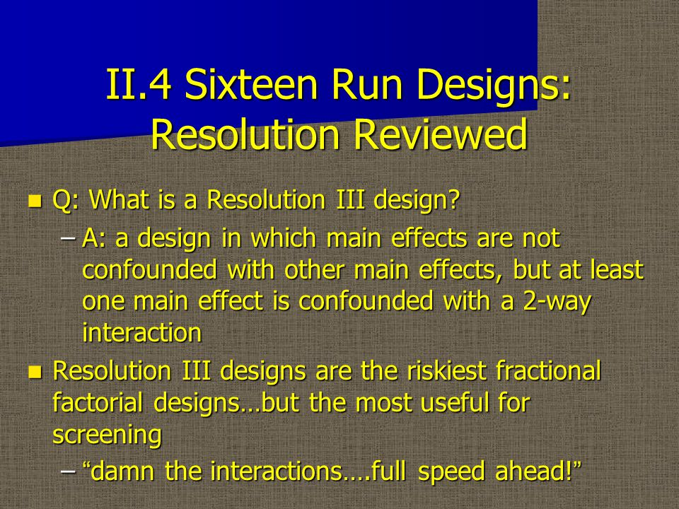 II.4 Sixteen Run Designs: Resolution Reviewed Q: What is a Resolution III design.