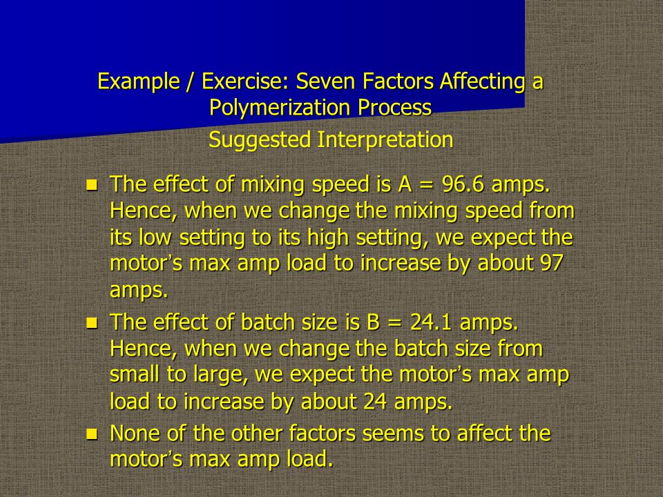 Example / Exercise: Seven Factors Affecting a Polymerization Process The effect of mixing speed is A = 96.6 amps.