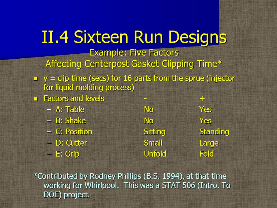 II.4 Sixteen Run Designs Example: Five Factors Affecting Centerpost Gasket Clipping Time* y = clip time (secs) for 16 parts from the sprue (injector for liquid molding process) y = clip time (secs) for 16 parts from the sprue (injector for liquid molding process) Factors and levels -+ Factors and levels -+ –A: TableNoYes –B: ShakeNoYes –C: PositionSittingStanding –D: CutterSmallLarge –E: GripUnfoldFold *Contributed by Rodney Phillips (B.S.