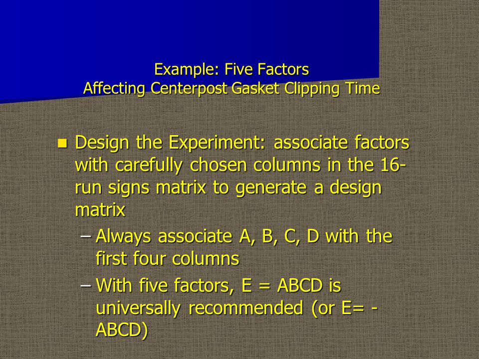 Example: Five Factors Affecting Centerpost Gasket Clipping Time Design the Experiment: associate factors with carefully chosen columns in the 16- run signs matrix to generate a design matrix Design the Experiment: associate factors with carefully chosen columns in the 16- run signs matrix to generate a design matrix –Always associate A, B, C, D with the first four columns –With five factors, E = ABCD is universally recommended (or E= - ABCD)