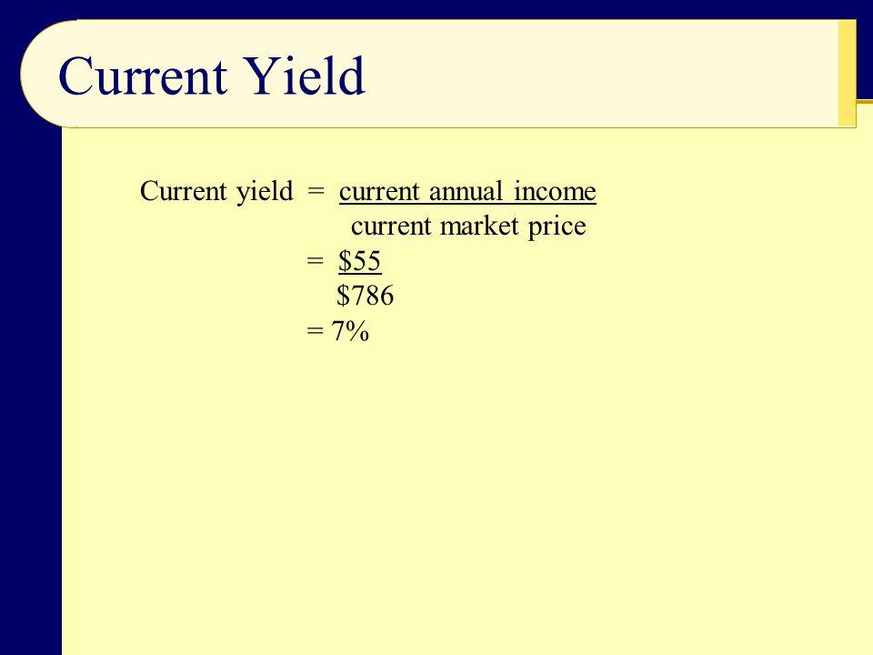 Current Yield Current yield = current annual income current market price = $55 $786 = 7%