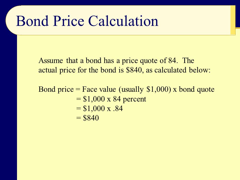 Bond Price Calculation Assume that a bond has a price quote of 84. The actual price for the bond is $840, as calculated below: Bond price = Face value