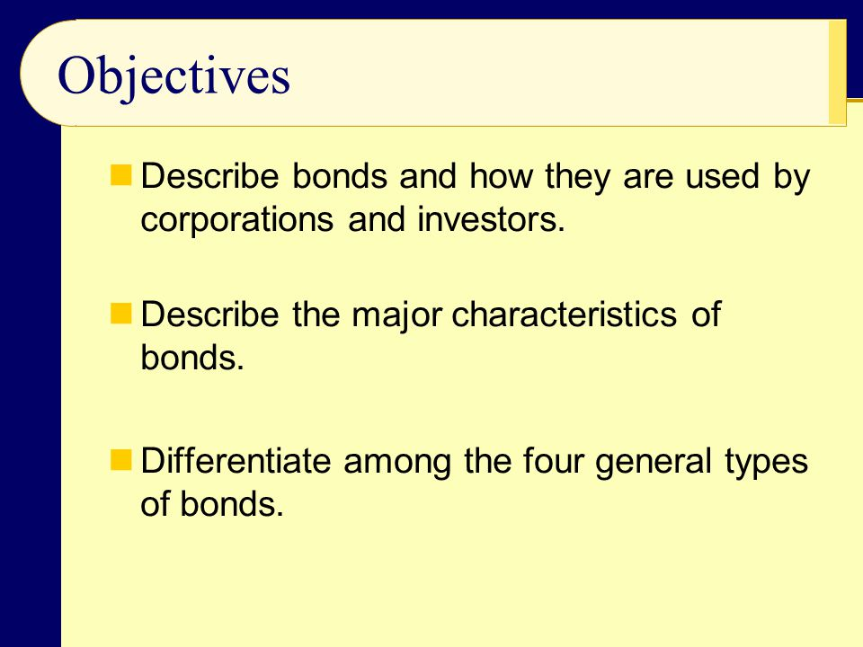 Objectives Describe bonds and how they are used by corporations and investors. Describe the major characteristics of bonds. Differentiate among the fo