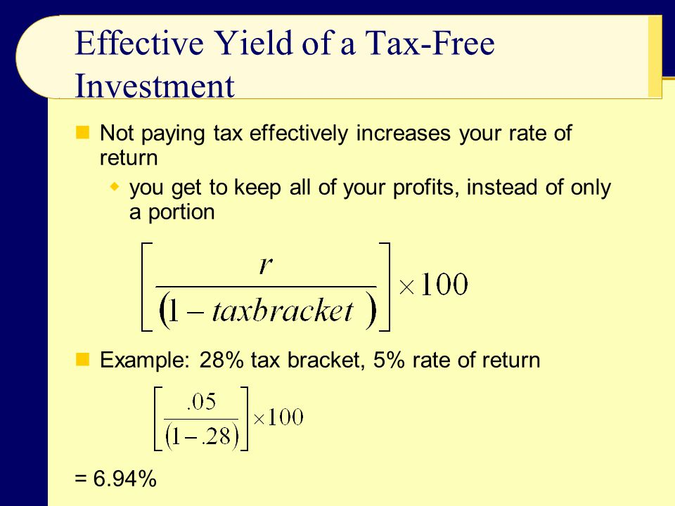 Effective Yield of a Tax-Free Investment Not paying tax effectively increases your rate of return  you get to keep all of your profits, instead of on