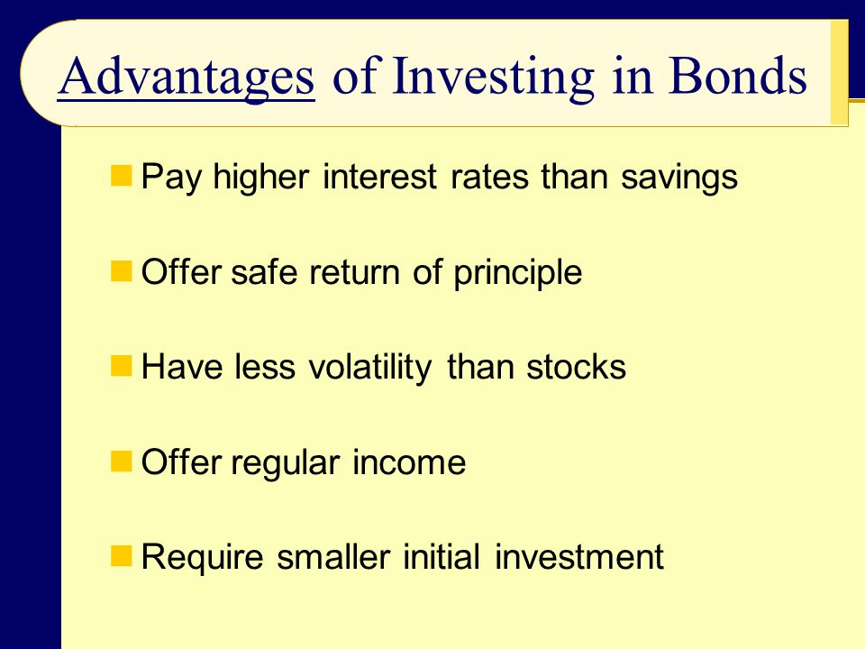 Pay higher interest rates than savings Offer safe return of principle Have less volatility than stocks Offer regular income Require smaller initial in