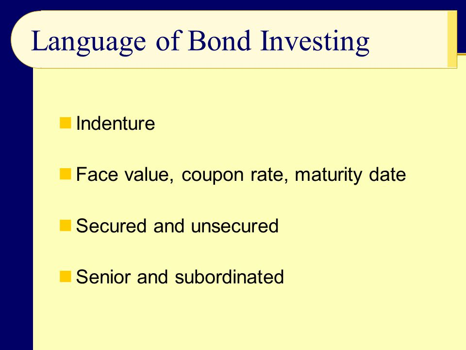 Indenture Face value, coupon rate, maturity date Secured and unsecured Senior and subordinated Language of Bond Investing
