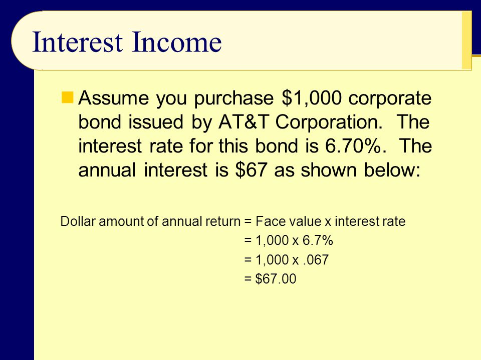 Interest Income Assume you purchase $1,000 corporate bond issued by AT&T Corporation. The interest rate for this bond is 6.70%. The annual interest is
