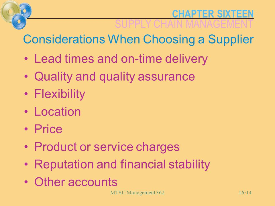 CHAPTER SIXTEEN SUPPLY CHAIN MANAGEMENT MTSU Management 36216-14 Considerations When Choosing a Supplier Lead times and on-time delivery Quality and q