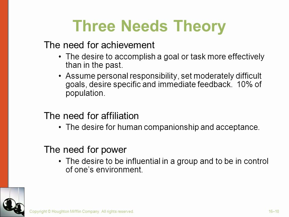 Three Needs Theory The need for achievement The desire to accomplish a goal or task more effectively than in the past. Assume personal responsibility,