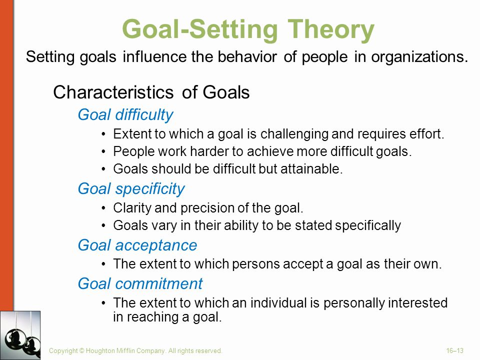 Copyright © Houghton Mifflin Company. All rights reserved.16–13 Goal-Setting Theory Characteristics of Goals Goal difficulty Extent to which a goal is