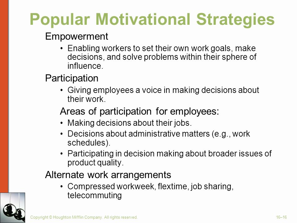 Copyright © Houghton Mifflin Company. All rights reserved.16–16 Popular Motivational Strategies Empowerment Enabling workers to set their own work goa