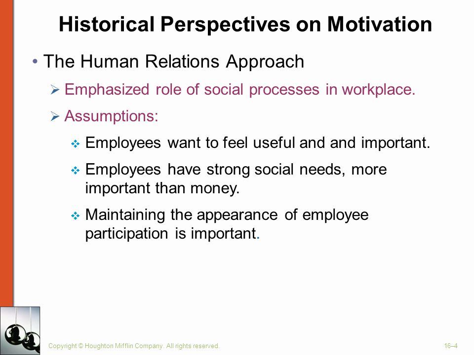 Historical Perspectives on Motivation Copyright © Houghton Mifflin Company. All rights reserved.16–4 The Human Relations Approach  Emphasized role of