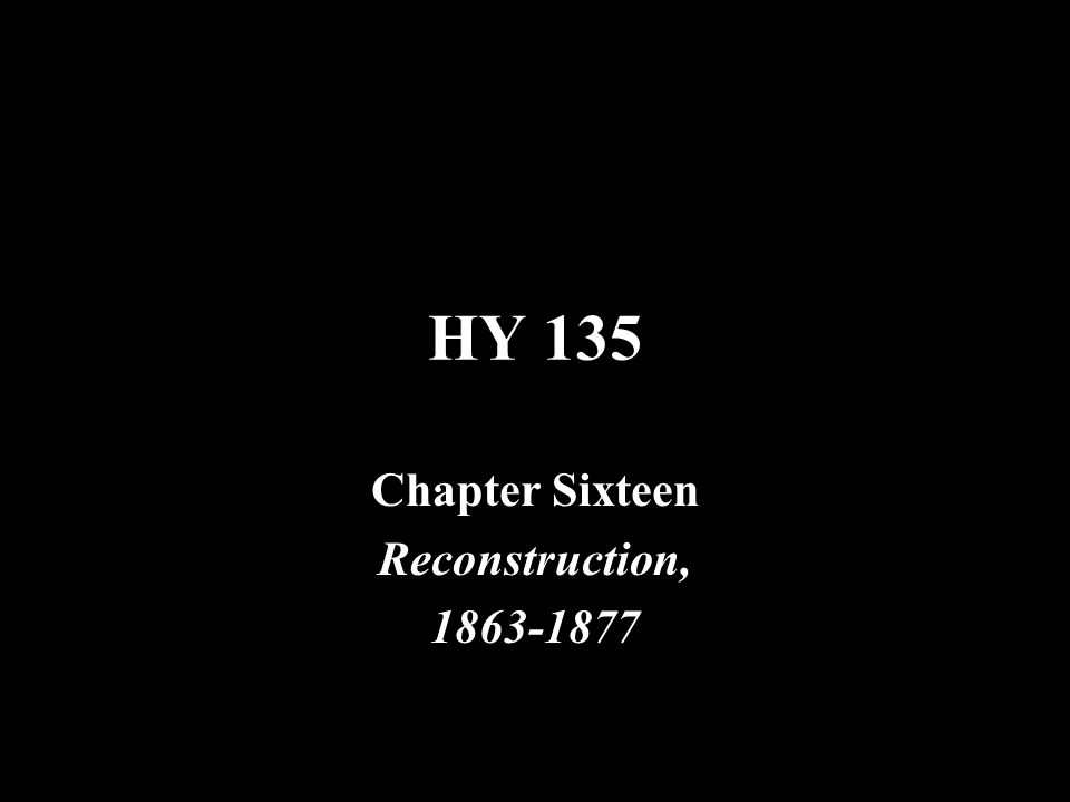 HY 135 Chapter Sixteen Reconstruction, 1863-1877