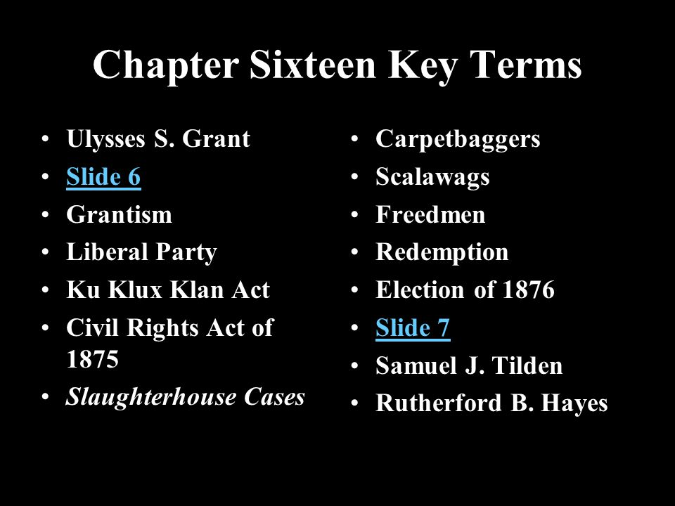 Chapter Sixteen Key Terms Ulysses S. Grant Slide 6 Grantism Liberal Party Ku Klux Klan Act Civil Rights Act of 1875 Slaughterhouse Cases Carpetbaggers