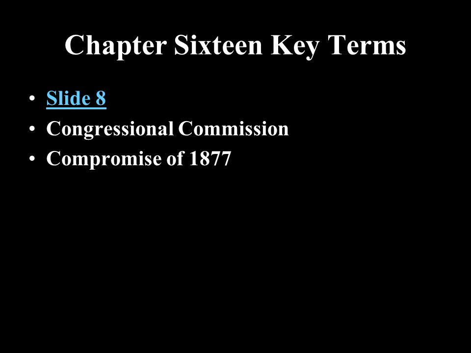 Chapter Sixteen Key Terms Slide 8 Congressional Commission Compromise of 1877