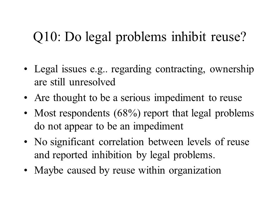 Q10: Do legal problems inhibit reuse. Legal issues e.g..