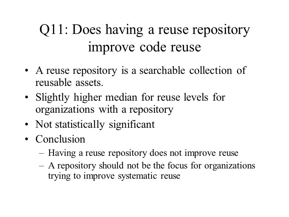 Q11: Does having a reuse repository improve code reuse A reuse repository is a searchable collection of reusable assets.