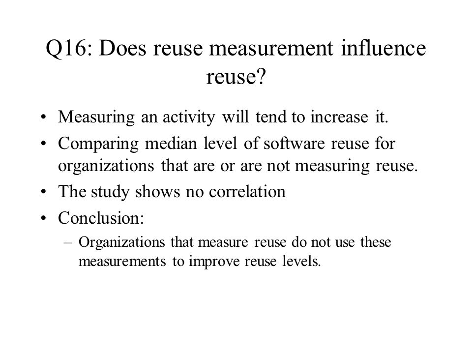 Q16: Does reuse measurement influence reuse. Measuring an activity will tend to increase it.