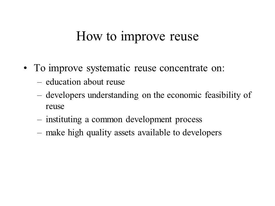 How to improve reuse To improve systematic reuse concentrate on: –education about reuse –developers understanding on the economic feasibility of reuse –instituting a common development process –make high quality assets available to developers