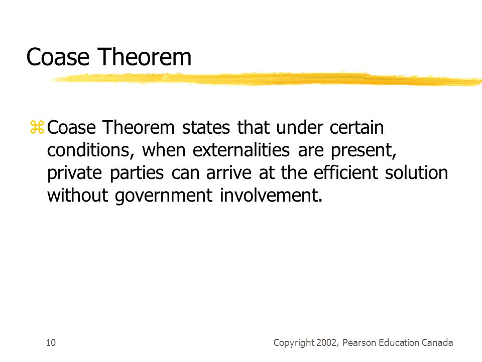 Copyright 2002, Pearson Education Canada10 Coase Theorem zCoase Theorem states that under certain conditions, when externalities are present, private parties can arrive at the efficient solution without government involvement.