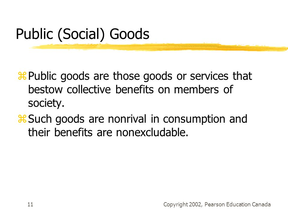 Copyright 2002, Pearson Education Canada11 Public (Social) Goods zPublic goods are those goods or services that bestow collective benefits on members of society.