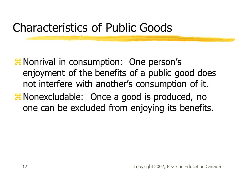 Copyright 2002, Pearson Education Canada12 Characteristics of Public Goods zNonrival in consumption: One person's enjoyment of the benefits of a public good does not interfere with another's consumption of it.
