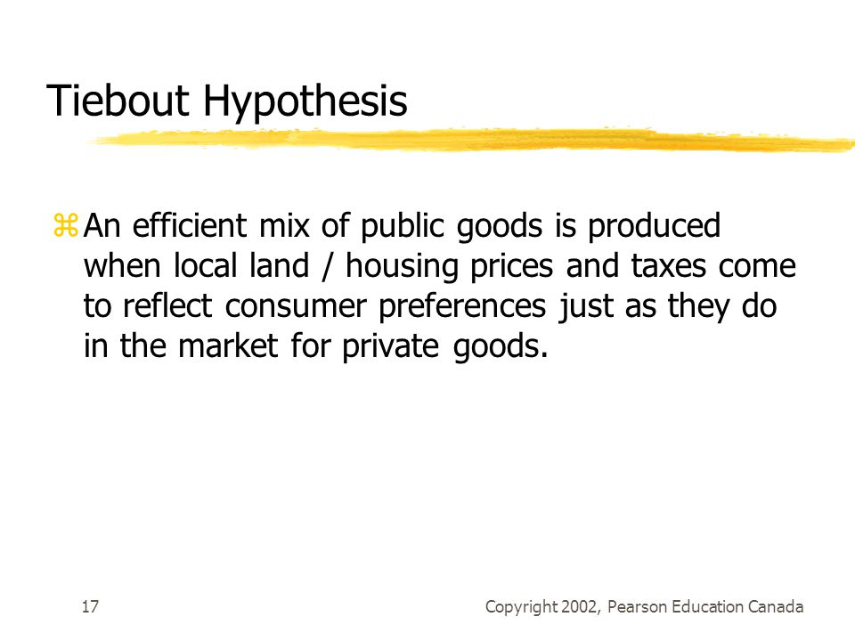 Copyright 2002, Pearson Education Canada17 Tiebout Hypothesis zAn efficient mix of public goods is produced when local land / housing prices and taxes come to reflect consumer preferences just as they do in the market for private goods.